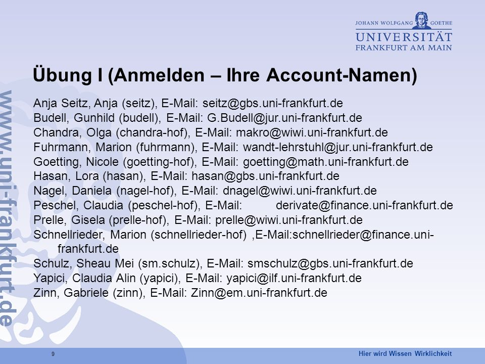 Hier wird Wissen Wirklichkeit 9 Übung I (Anmelden – Ihre Account-Namen) Anja Seitz, Anja (seitz), E-Mail: seitz@gbs.uni-frankfurt.de Budell, Gunhild (budell), E-Mail: G.Budell@jur.uni-frankfurt.de Chandra, Olga (chandra-hof), E-Mail: makro@wiwi.uni-frankfurt.de Fuhrmann, Marion (fuhrmann), E-Mail: wandt-lehrstuhl@jur.uni-frankfurt.de Goetting, Nicole (goetting-hof), E-Mail: goetting@math.uni-frankfurt.de Hasan, Lora (hasan), E-Mail: hasan@gbs.uni-frankfurt.de Nagel, Daniela (nagel-hof), E-Mail: dnagel@wiwi.uni-frankfurt.de Peschel, Claudia (peschel-hof), E-Mail:derivate@finance.uni-frankfurt.de Prelle, Gisela (prelle-hof), E-Mail: prelle@wiwi.uni-frankfurt.de Schnellrieder, Marion (schnellrieder-hof),E-Mail:schnellrieder@finance.uni- frankfurt.de Schulz, Sheau Mei (sm.schulz), E-Mail: smschulz@gbs.uni-frankfurt.de Yapici, Claudia Alin (yapici), E-Mail: yapici@ilf.uni-frankfurt.de Zinn, Gabriele (zinn), E-Mail: Zinn@em.uni-frankfurt.de