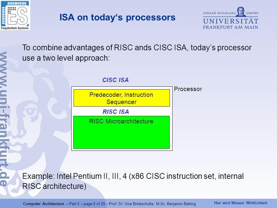 Hier wird Wissen Wirklichkeit Overview of x86 based processors generationprocessors 1., 1aIntel8086 (derivate), Intel80186 2.Intel80286 3.Intel80386 4.Intel80486 5.Pentium I (MMX) 6.Pentium Pro, II, III, Celeron, and M AMD K6-2, K6-3 7Pentium IV AMD K7 (Athlon) 8.Intel Core 2, Xeon (Intel 64) AMD K8 (Athlon 64) 9.Core i7, i5, i3 (Sandy Bridge) AMD FX (Bulldozer) internal CISC internal RISC Computer Architecture – Part 5 – page 10 of 25 – Prof.