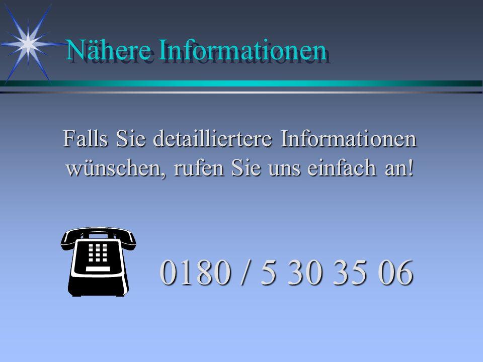Nähere Informationen 0180 / 5 30 35 06 Falls Sie detailliertere Informationen wünschen, rufen Sie uns einfach an!