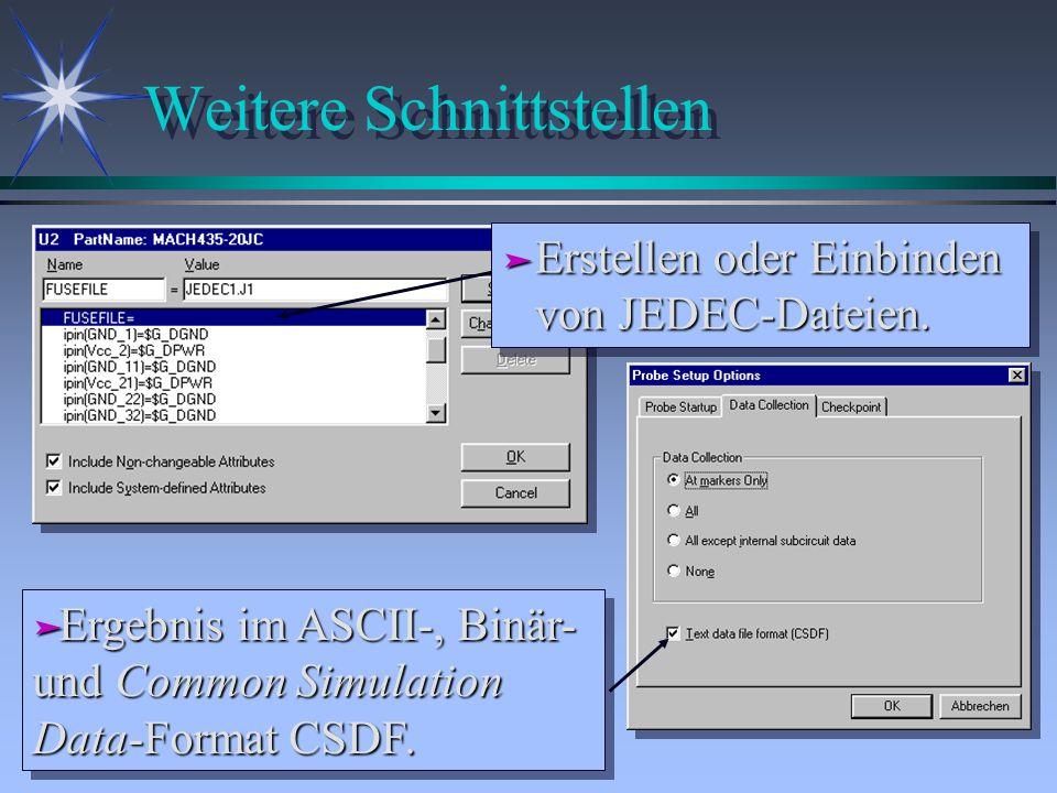 Weitere Schnittstellen ä Erstellen oder Einbinden von JEDEC-Dateien. ä Ergebnis im ASCII-, Binär- und Common Simulation Data-Format CSDF.