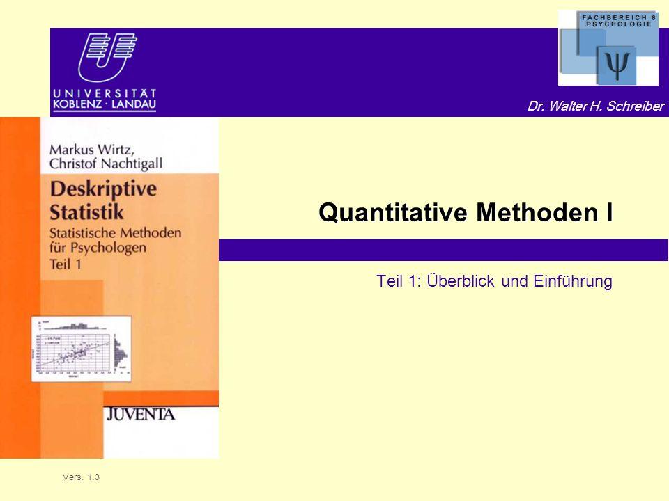 Dr. Walter H. Schreiber Quantitative Methoden I Teil 1: Überblick und Einführung Vers. 1.3