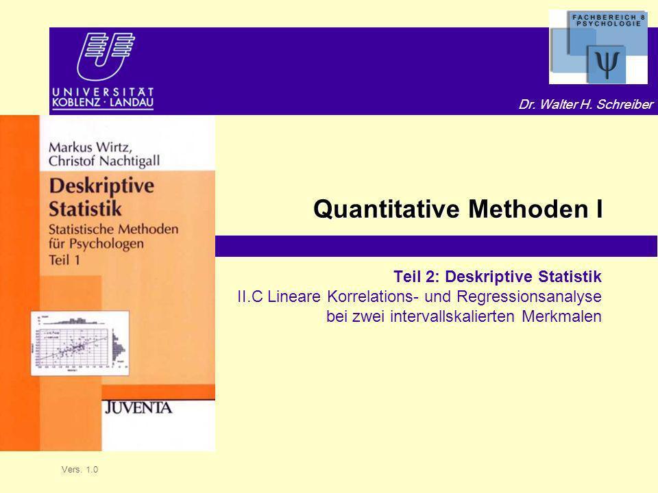Dr. Walter H. Schreiber Quantitative Methoden I Teil 2: Deskriptive Statistik II.C Lineare Korrelations- und Regressionsanalyse bei zwei intervallskal