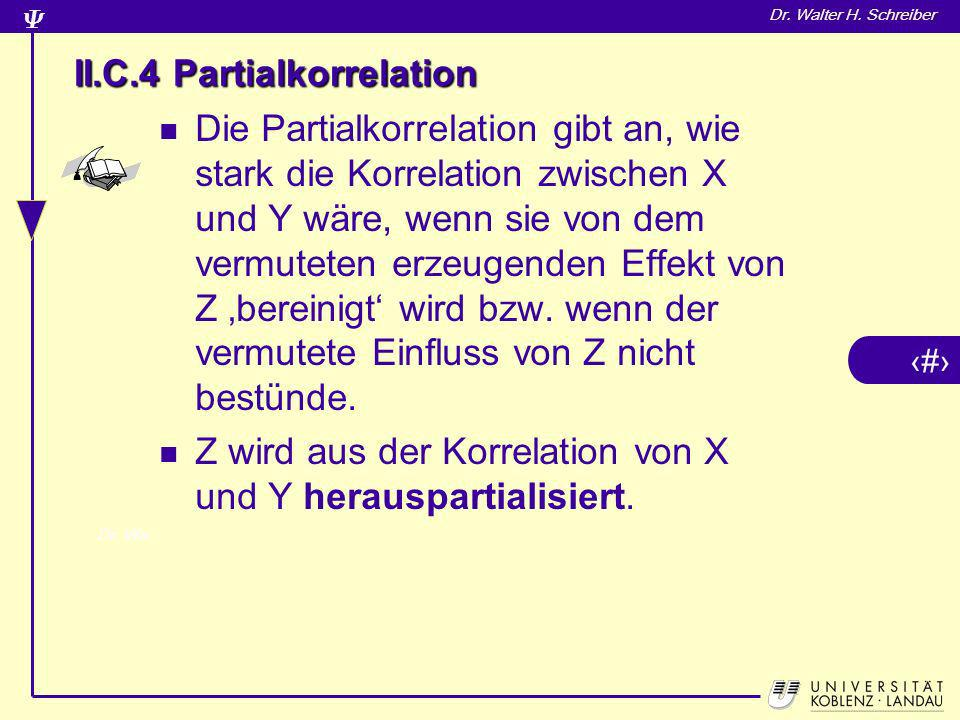 10 Dr. Walter H. Schreiber II.C.4 Partialkorrelation Die Partialkorrelation gibt an, wie stark die Korrelation zwischen X und Y wäre, wenn sie von dem