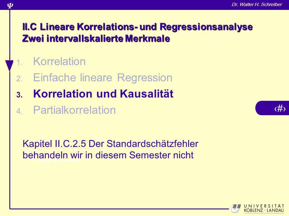 3 Dr. Walter H. Schreiber II.C Lineare Korrelations- und Regressionsanalyse Zwei intervallskalierte Merkmale 1. Korrelation 2. Einfache lineare Regres