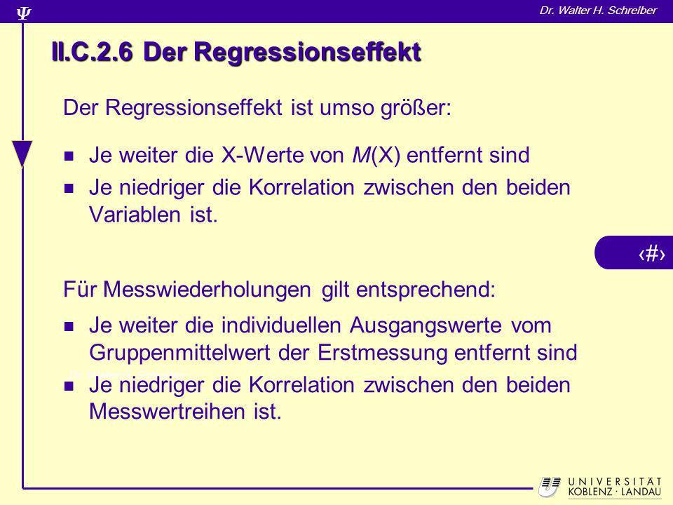 5 Dr. Walter H. Schreiber II.C.2.6 Der Regressionseffekt Je weiter die X-Werte von M(X) entfernt sind Je niedriger die Korrelation zwischen den beiden