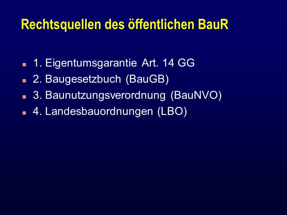Rechtsquellen des öffentlichen BauR n 1. Eigentumsgarantie Art. 14 GG n 2. Baugesetzbuch (BauGB) n 3. Baunutzungsverordnung (BauNVO) n 4. Landesbauord