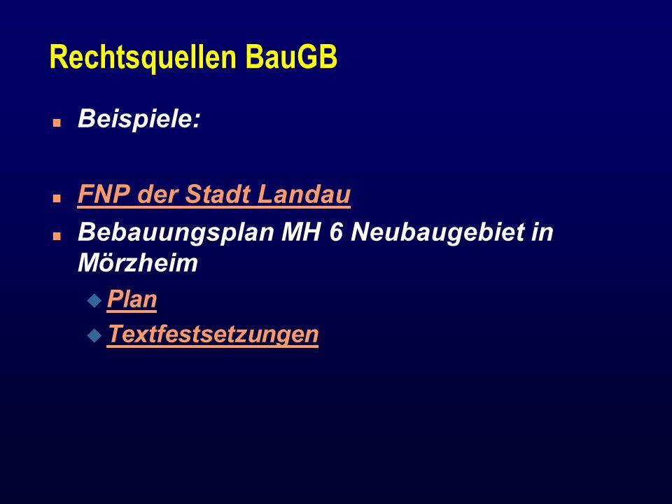 Rechtsquellen BauGB n Beispiele: n FNP der Stadt Landau FNP der Stadt Landau n Bebauungsplan MH 6 Neubaugebiet in Mörzheim u Plan Plan u Textfestsetzu