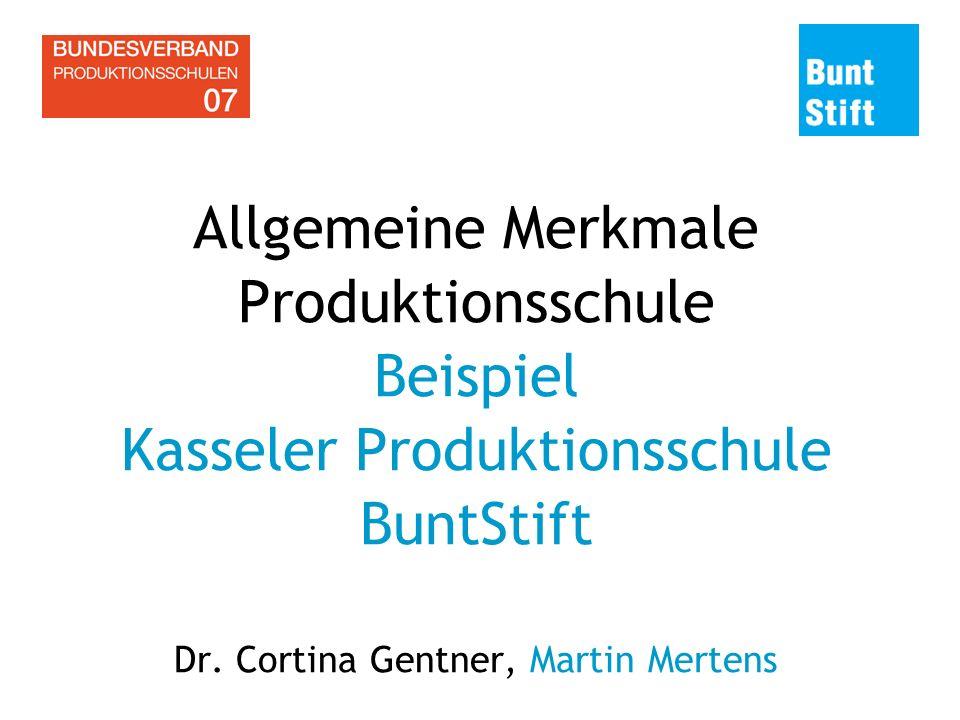 Allgemeine Merkmale Produktionsschule Beispiel Kasseler Produktionsschule BuntStift Dr. Cortina Gentner, Martin Mertens