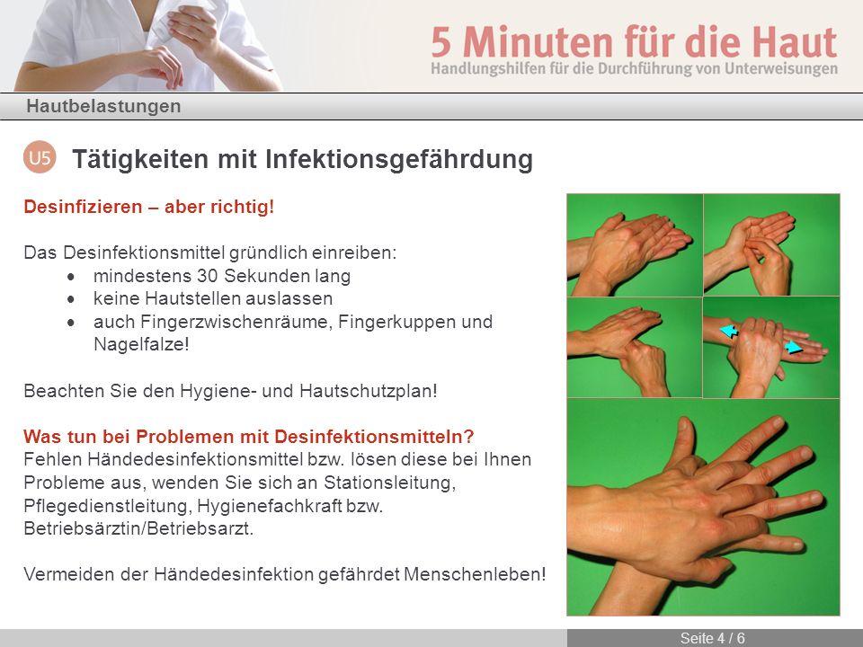 Hautbelastungen Seite 4 / 6 Tätigkeiten mit Infektionsgefährdung Desinfizieren – aber richtig! Das Desinfektionsmittel gründlich einreiben: mindestens