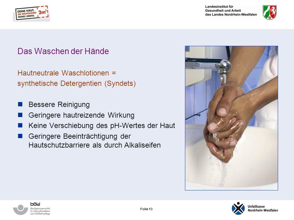Folie 12 Das Waschen der Hände Jedes Mal kommt es zum Verlust wasserbindender Stoffe und hauteigener Fette Hände sollten nur gewaschen werden: Bei Die