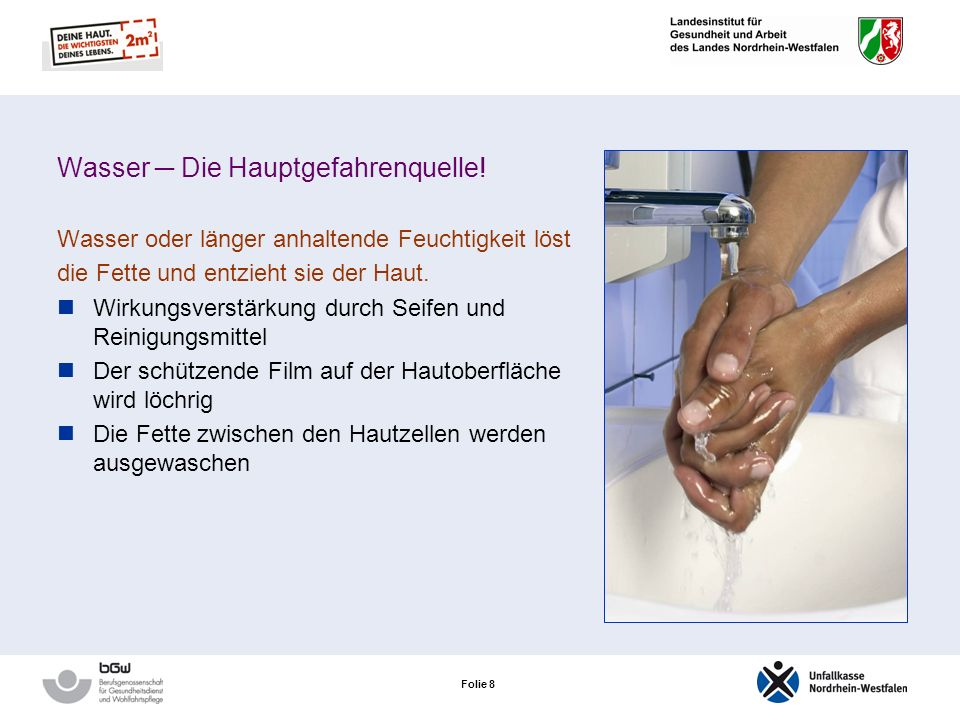 Folie 7 Was belastet die Haut in der Pflege? Feuchtarbeit Umgang mit Reinigungs- und Desinfektionsmitteln Häufiges Händewaschen Handschuhe sind nicht