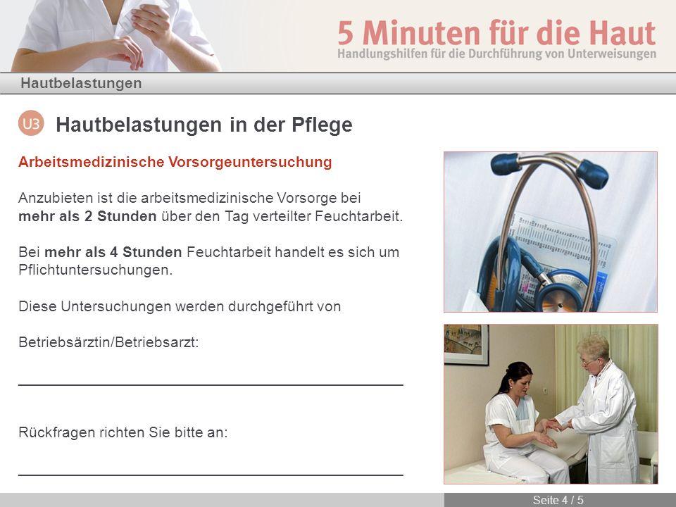 Hautbelastungen in der Pflege Hautbelastungen Seite 4 / 5 Arbeitsmedizinische Vorsorgeuntersuchung Anzubieten ist die arbeitsmedizinische Vorsorge bei mehr als 2 Stunden über den Tag verteilter Feuchtarbeit.