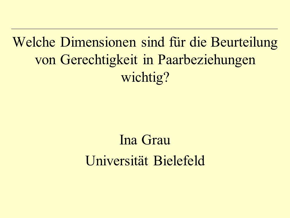Welche Dimensionen sind für die Beurteilung von Gerechtigkeit in Paarbeziehungen wichtig? Ina Grau Universität Bielefeld