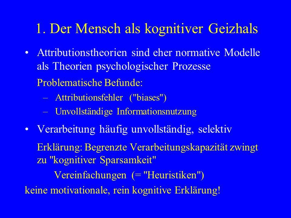 1. Der Mensch als kognitiver Geizhals Attributionstheorien sind eher normative Modelle als Theorien psychologischer Prozesse Problematische Befunde: –