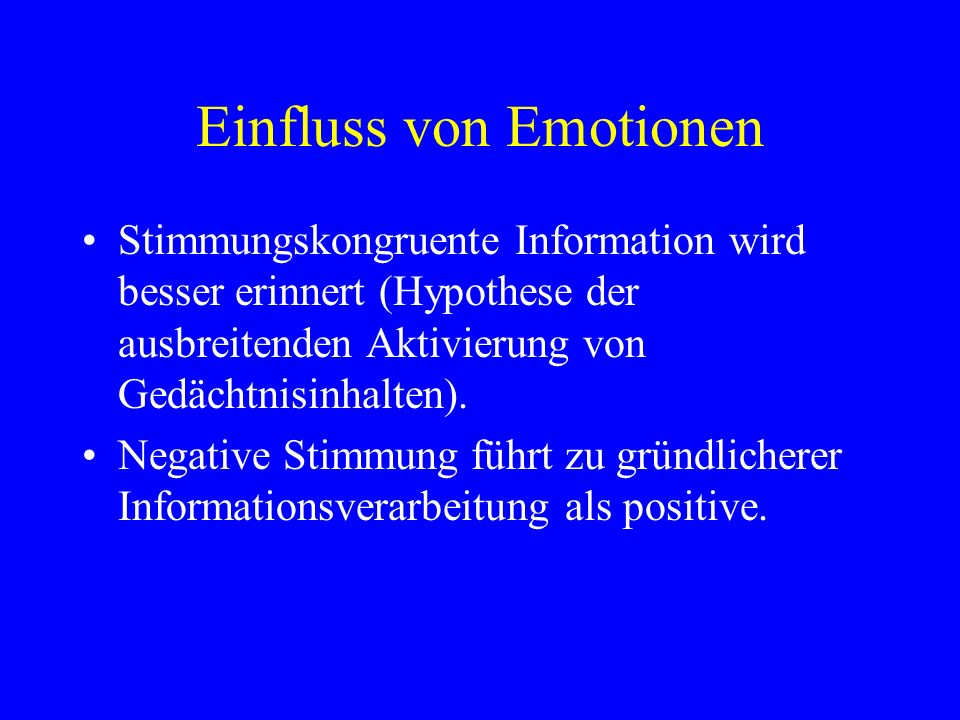 Einfluss von Emotionen Stimmungskongruente Information wird besser erinnert (Hypothese der ausbreitenden Aktivierung von Gedächtnisinhalten). Negative