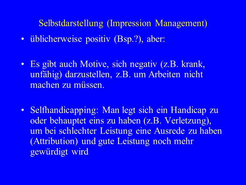 Selbstdarstellung (Impression Management) üblicherweise positiv (Bsp.?), aber: Es gibt auch Motive, sich negativ (z.B. krank, unfähig) darzustellen, z