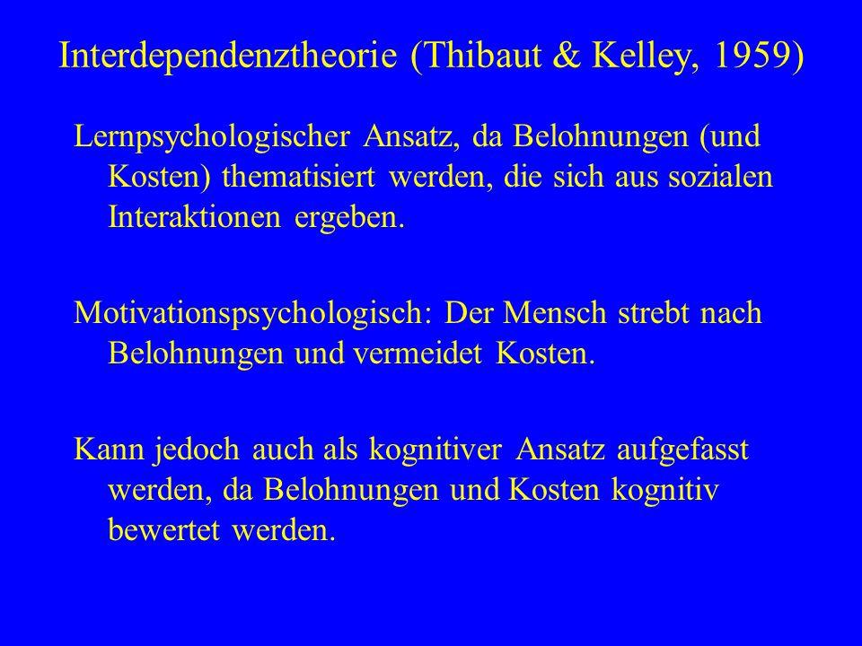 Interdependenztheorie (Thibaut & Kelley, 1959) Lernpsychologischer Ansatz, da Belohnungen (und Kosten) thematisiert werden, die sich aus sozialen Inte