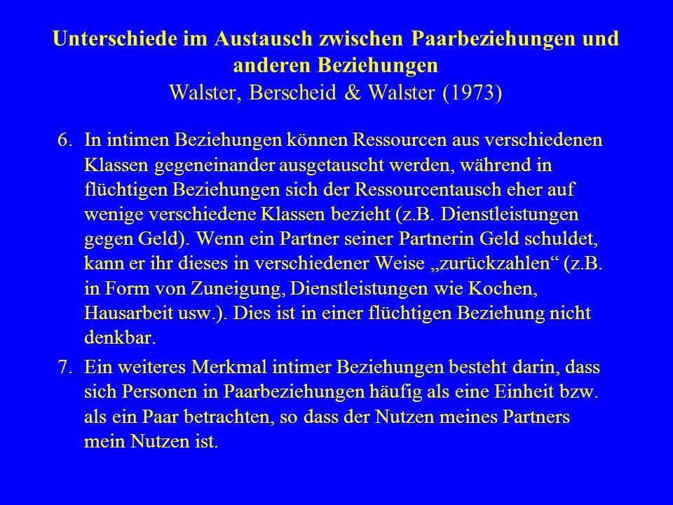 Unterschiede im Austausch zwischen Paarbeziehungen und anderen Beziehungen Walster, Berscheid & Walster (1973) 6.In intimen Beziehungen können Ressour
