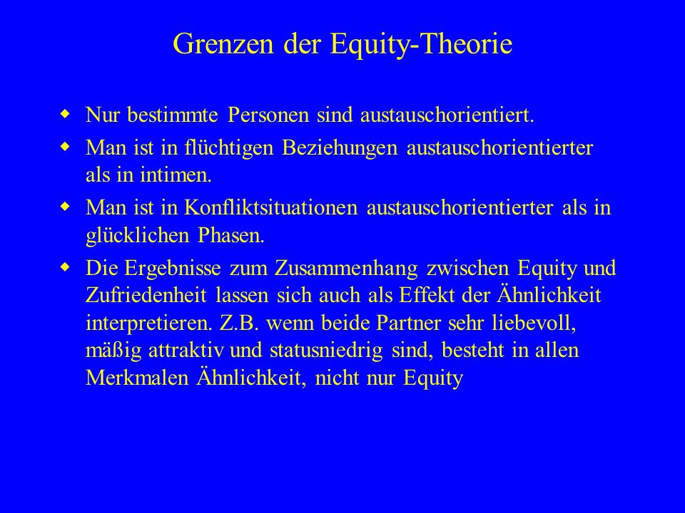 Grenzen der Equity-Theorie Nur bestimmte Personen sind austauschorientiert. Man ist in flüchtigen Beziehungen austauschorientierter als in intimen. Ma