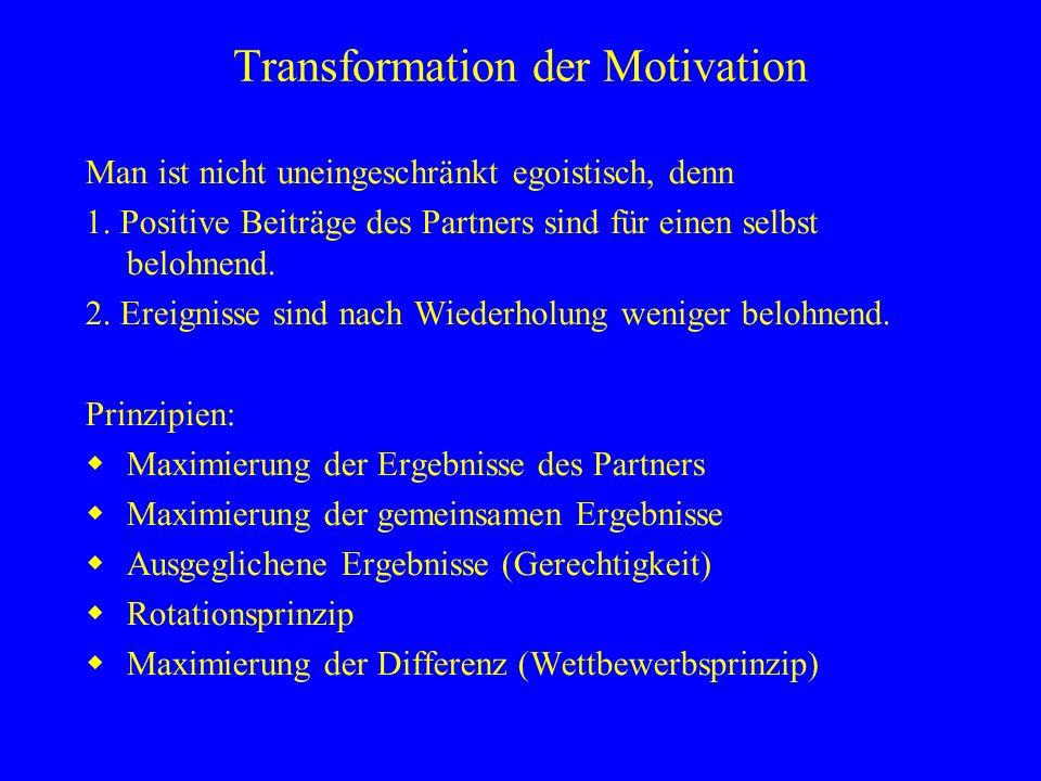 Transformation der Motivation Man ist nicht uneingeschränkt egoistisch, denn 1. Positive Beiträge des Partners sind für einen selbst belohnend. 2. Ere
