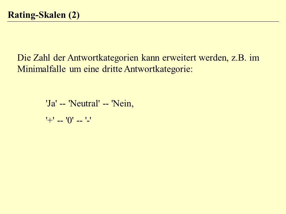 Rating-Skalen (2) Die Zahl der Antwortkategorien kann erweitert werden, z.B. im Minimalfalle um eine dritte Antwortkategorie: 'Ja' -- 'Neutral' -- 'Ne
