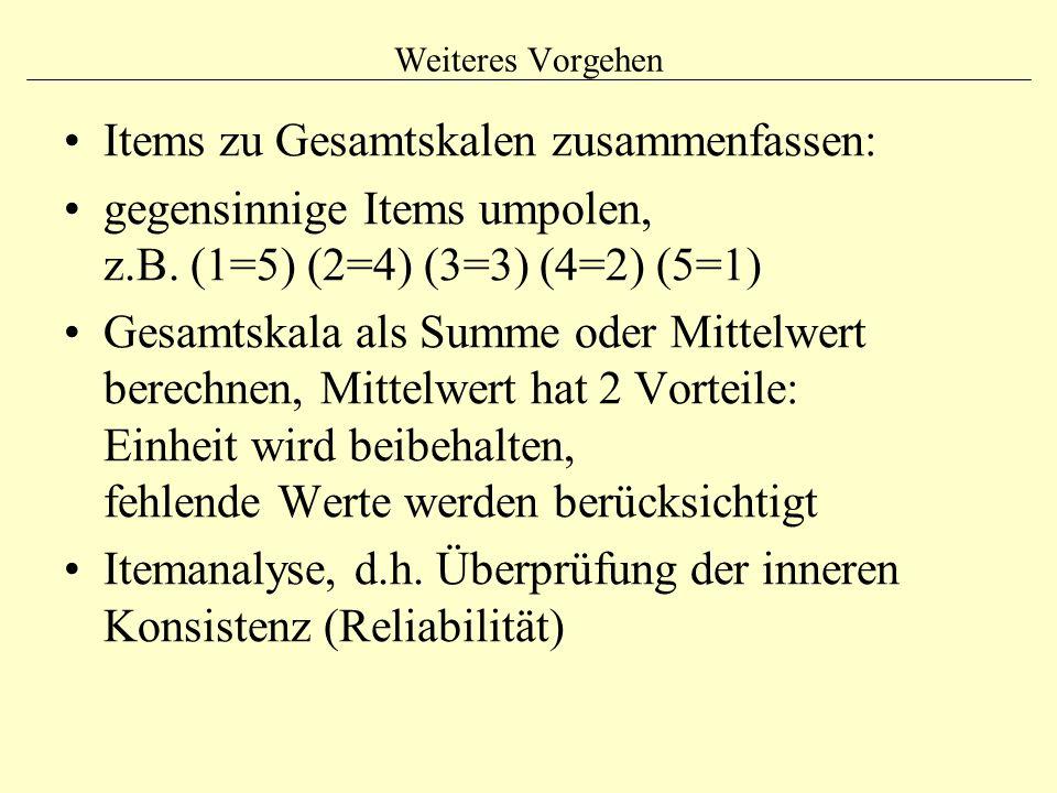 Weiteres Vorgehen Items zu Gesamtskalen zusammenfassen: gegensinnige Items umpolen, z.B. (1=5) (2=4) (3=3) (4=2) (5=1) Gesamtskala als Summe oder Mitt