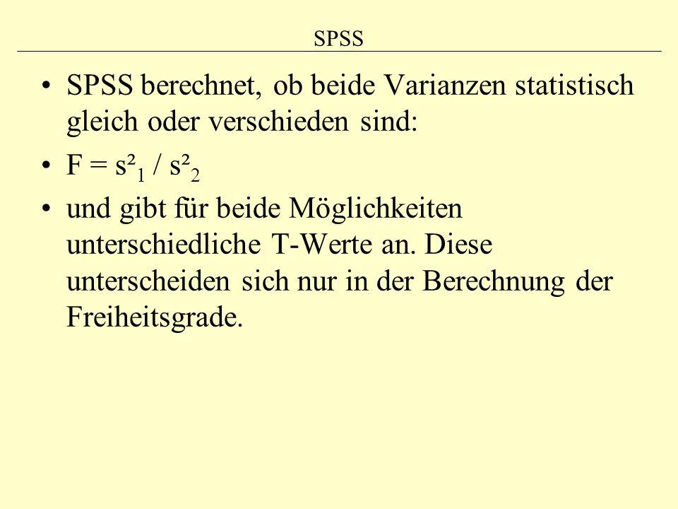 SPSS SPSS berechnet, ob beide Varianzen statistisch gleich oder verschieden sind: F = s² 1 / s² 2 und gibt für beide Möglichkeiten unterschiedliche T-