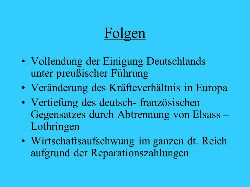 Folgen Vollendung der Einigung Deutschlands unter preußischer Führung Veränderung des Kräfteverhältnis in Europa Vertiefung des deutsch- französischen Gegensatzes durch Abtrennung von Elsass – Lothringen Wirtschaftsaufschwung im ganzen dt.
