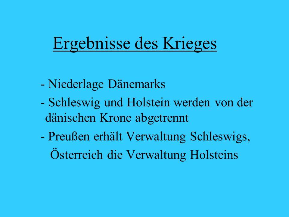 Ergebnisse des Krieges - Niederlage Dänemarks - Schleswig und Holstein werden von der dänischen Krone abgetrennt - Preußen erhält Verwaltung Schleswigs, Österreich die Verwaltung Holsteins