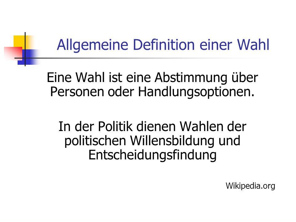 Allgemeine Definition einer Wahl Eine Wahl ist eine Abstimmung über Personen oder Handlungsoptionen. In der Politik dienen Wahlen der politischen Will