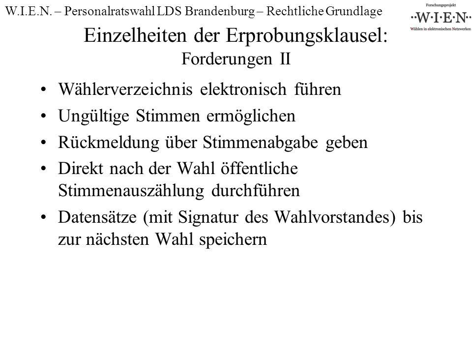 Einzelheiten der Erprobungsklausel: Forderungen II Wählerverzeichnis elektronisch führen Ungültige Stimmen ermöglichen Rückmeldung über Stimmenabgabe geben Direkt nach der Wahl öffentliche Stimmenauszählung durchführen Datensätze (mit Signatur des Wahlvorstandes) bis zur nächsten Wahl speichern W.I.E.N.