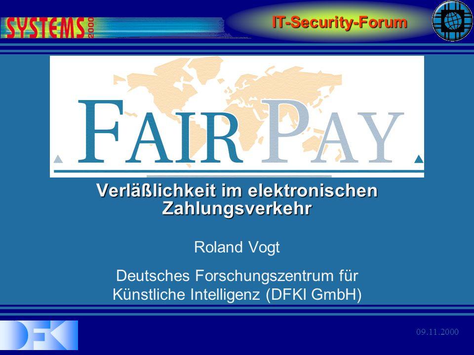 Roland VogtIT-Security-Forum SYSTEMS 2000 Verläßlichkeit im elektronischen Zahlungsverkehr 09.11.2000 Zielsetzung Im Rahmen von FairPay wird eine Methodik etabliert, die es ermöglicht, Produkte für den elektronischen Zahlungsverkehr in offenen Netzen –zuverlässig, –effektiv und –zertifizierbar zu entwickeln.
