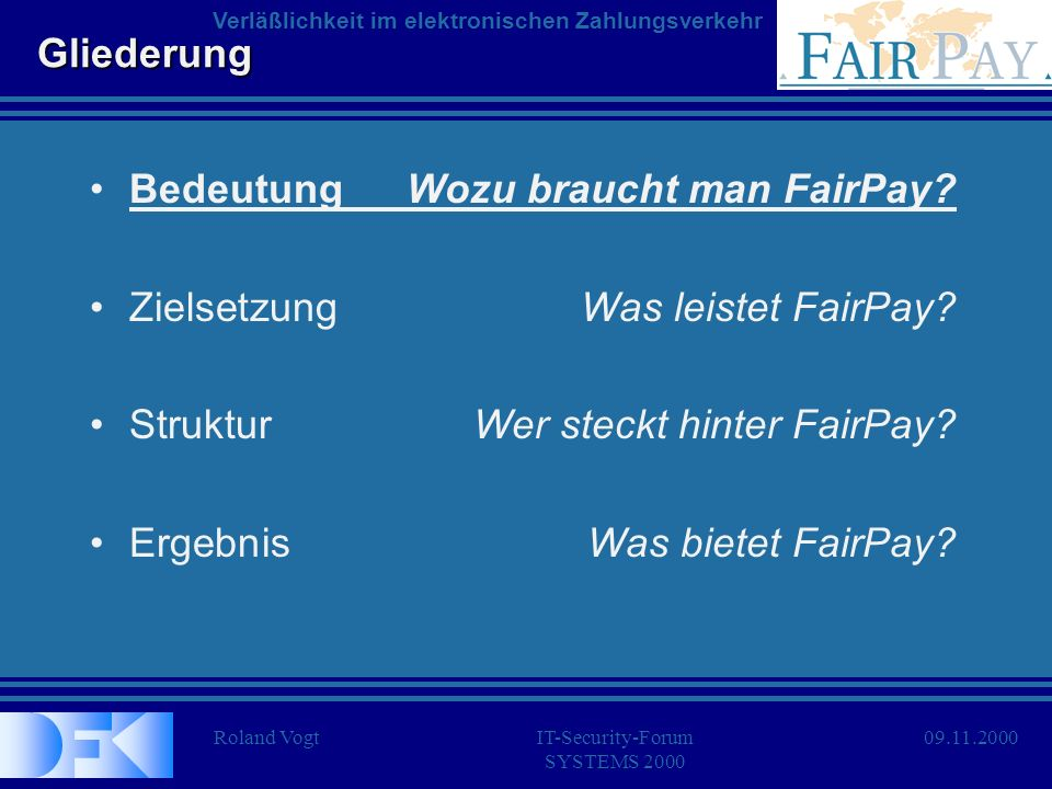 Roland VogtIT-Security-Forum SYSTEMS 2000 Verläßlichkeit im elektronischen Zahlungsverkehr 09.11.2000 Gliederung BedeutungWozu braucht man FairPay? Zi