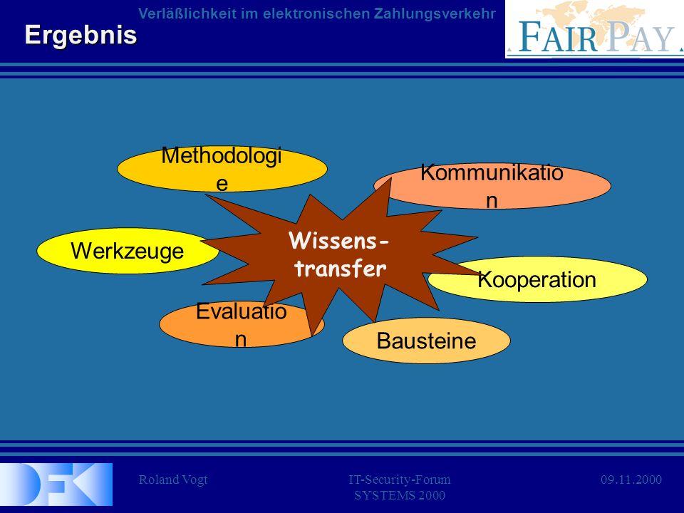 Roland VogtIT-Security-Forum SYSTEMS 2000 Verläßlichkeit im elektronischen Zahlungsverkehr 09.11.2000 Ergebnis Methodologi e Werkzeuge Bausteine Koope