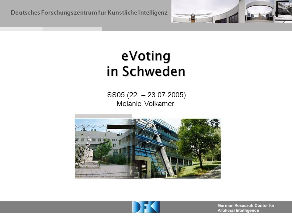 German Research Center for Artificial Intelligence eVoting in Schweden Deutsches Forschungszentrum für Künstliche Intelligenz SS05 (22. – 23.07.2005)
