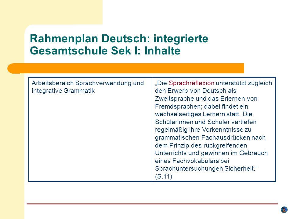 Rahmenplan Deutsch: integrierte Gesamtschule Sek I: Ziele Sprechen und Gespräch… fördert der Deutschunterricht die Fähigkeit der Schülerinnen und Schüler zu einem situationsangemessenen, partnergerechten und wirkungsbezogenen kommunikativen Verhalten (S.6) Sprachverwendung und integrative Grammatik … werden die Grundlagen von Verständigungsprozessen und grammatische Grundkenntnisse erarbeitet, die sie Schülerinnen und Schüler dazu befähigen, kommunikative Prozesse zu untersuchen und sprachliche Regeln und Normen sicher anzuwenden… (ebd.)