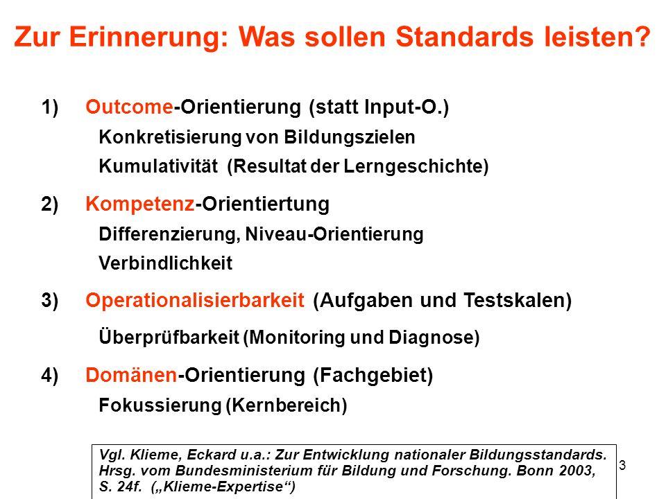 3 Zur Erinnerung: Was sollen Standards leisten? 1)Outcome-Orientierung (statt Input-O.) Konkretisierung von Bildungszielen Kumulativität (Resultat der