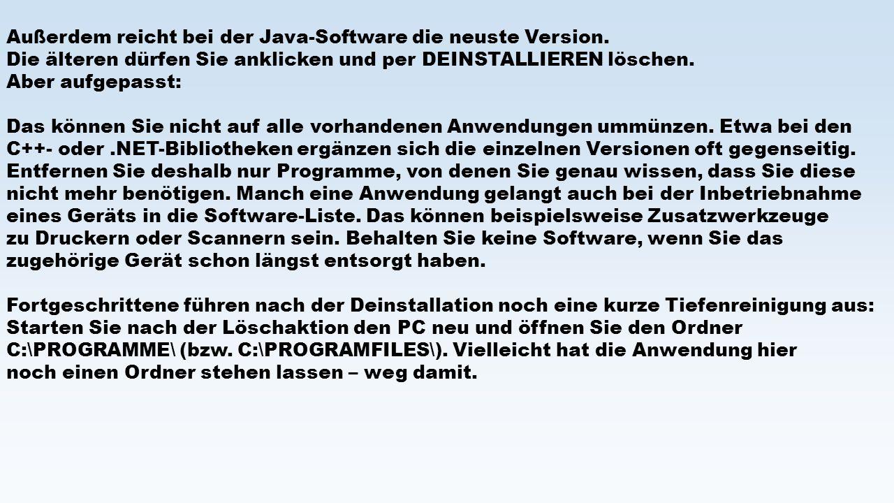 Außerdem reicht bei der Java-Software die neuste Version. Die älteren dürfen Sie anklicken und per DEINSTALLIEREN löschen. Aber aufgepasst: Das können