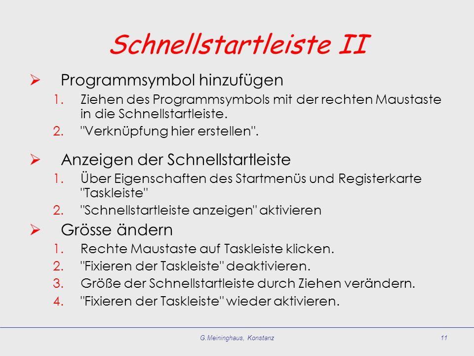 G.Meininghaus, Konstanz11 Schnellstartleiste II Programmsymbol hinzufügen 1.Ziehen des Programmsymbols mit der rechten Maustaste in die Schnellstartle