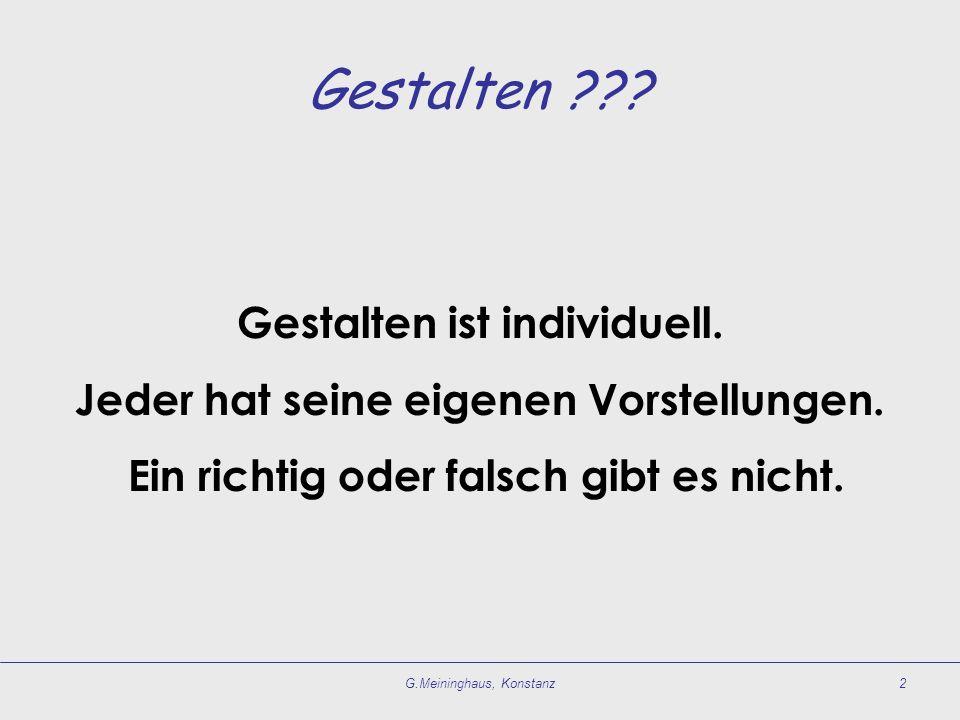 G.Meininghaus, Konstanz2 Gestalten ??? Gestalten ist individuell. Jeder hat seine eigenen Vorstellungen. Ein richtig oder falsch gibt es nicht.