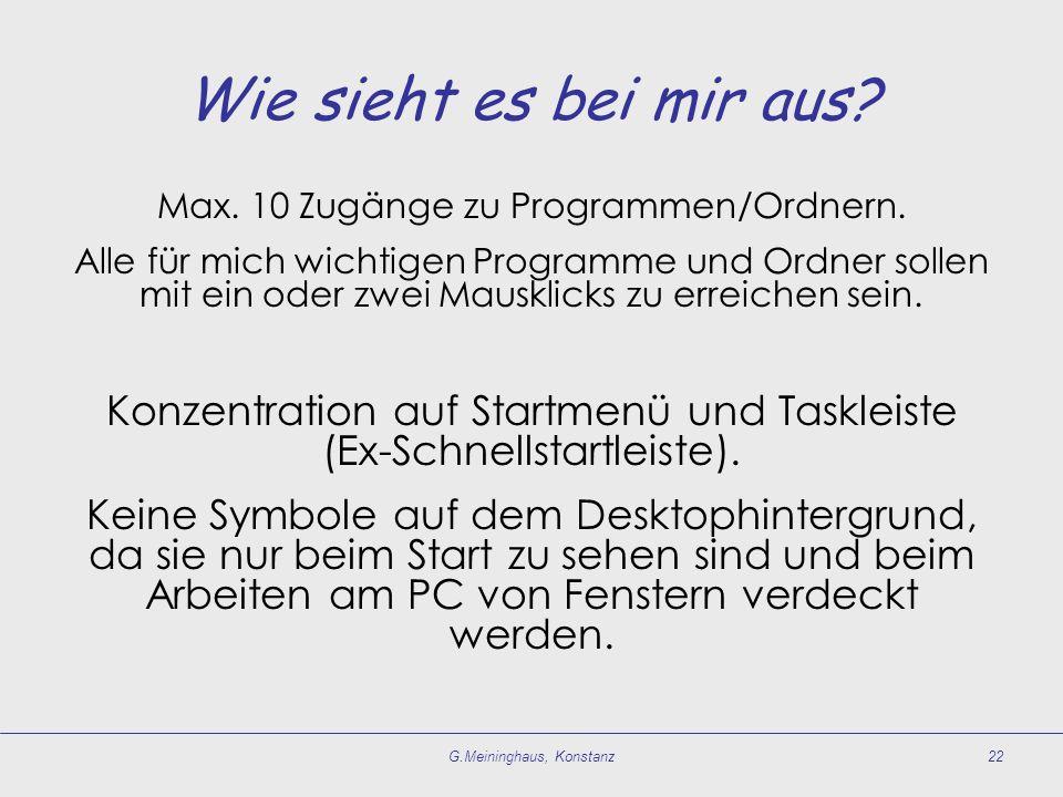 G.Meininghaus, Konstanz22 Wie sieht es bei mir aus? Max. 10 Zugänge zu Programmen/Ordnern. Alle für mich wichtigen Programme und Ordner sollen mit ein