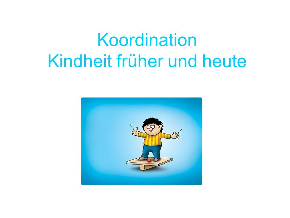 Koordination Kindheit früher und heute