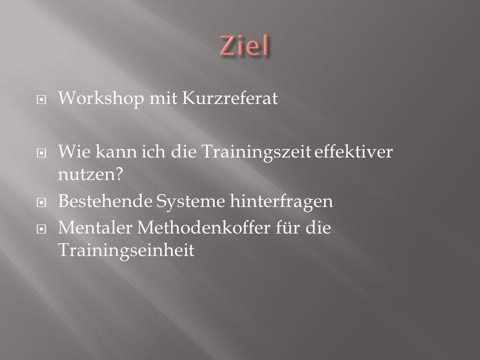 Workshop mit Kurzreferat Wie kann ich die Trainingszeit effektiver nutzen? Bestehende Systeme hinterfragen Mentaler Methodenkoffer für die Trainingsei