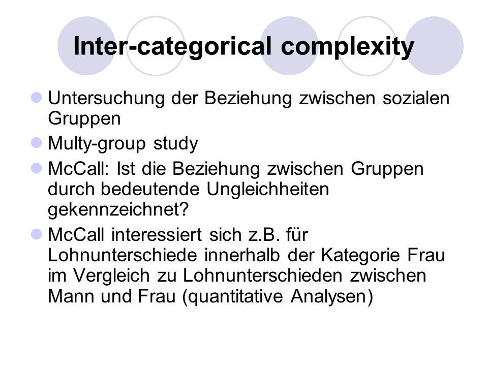 Inter-categorical complexity Untersuchung der Beziehung zwischen sozialen Gruppen Multy-group study McCall: Ist die Beziehung zwischen Gruppen durch b