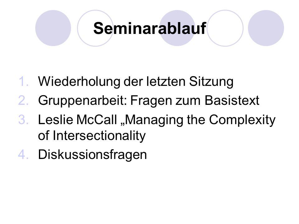 Seminarablauf 1.Wiederholung der letzten Sitzung 2.Gruppenarbeit: Fragen zum Basistext 3.Leslie McCall Managing the Complexity of Intersectionality 4.