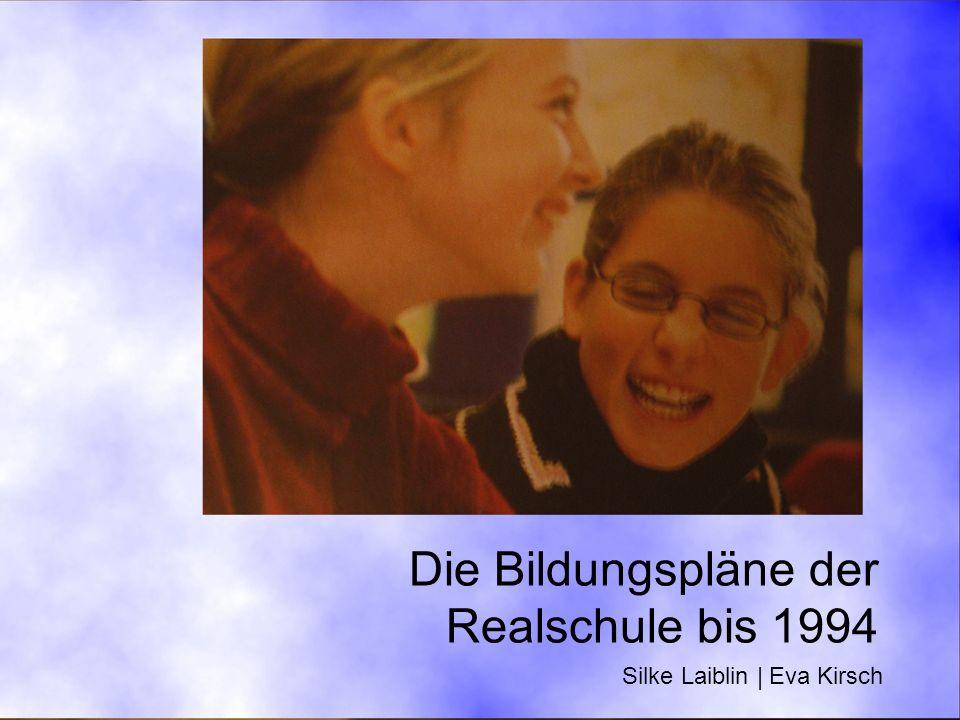 Die Bildungspläne der Realschule bis 1994 Silke Laiblin | Eva Kirsch