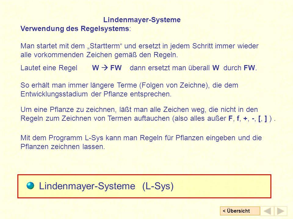 < Übersicht Lindenmayer-Systeme Verwendung des Regelsystems: Man startet mit dem Startterm und ersetzt in jedem Schritt immer wieder alle vorkommenden Zeichen gemäß den Regeln.