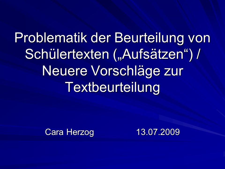 Problematik der Beurteilung von Schülertexten (Aufsätzen) / Neuere Vorschläge zur Textbeurteilung Cara Herzog 13.07.2009