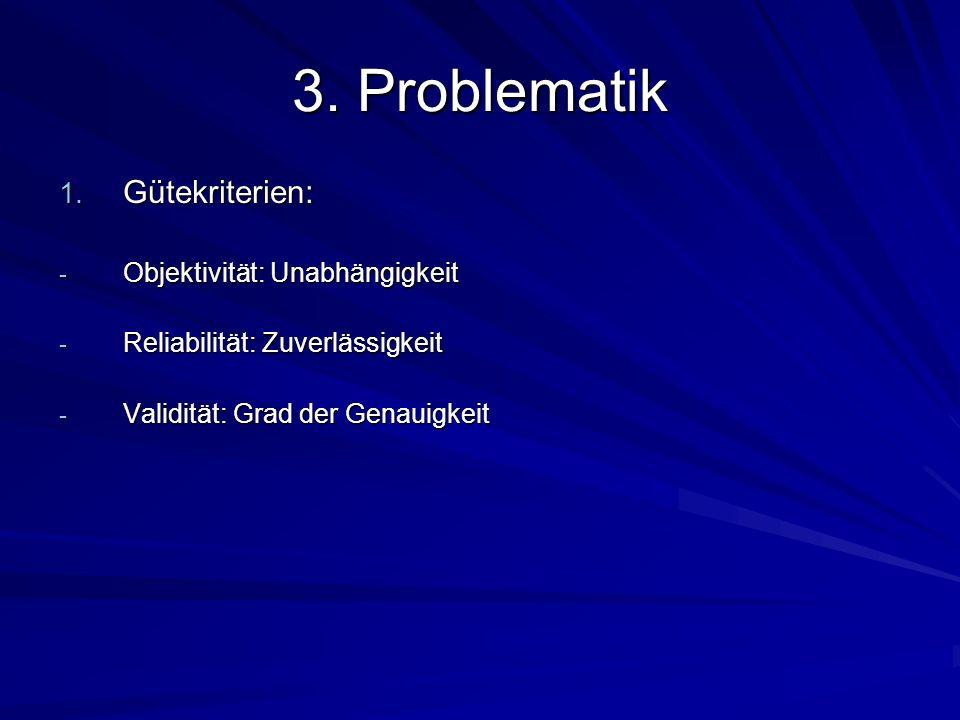 3. Problematik 1. Gütekriterien: - Objektivität: Unabhängigkeit - Reliabilität: Zuverlässigkeit - Validität: Grad der Genauigkeit