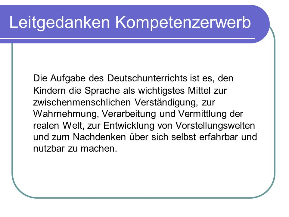 Leitgedanken Kompetenzerwerb Die Aufgabe des Deutschunterrichts ist es, den Kindern die Sprache als wichtigstes Mittel zur zwischenmenschlichen Verstä